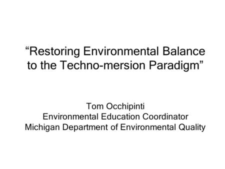"""Restoring Environmental Balance to the Techno-mersion Paradigm"" Tom Occhipinti Environmental Education Coordinator Michigan Department of Environmental."