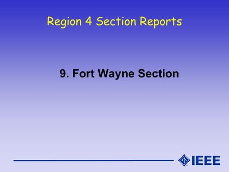 Region 4 Section Reports 9. Fort Wayne Section. Fort Wayne Section Report IEEE Region 4 Meeting - Oct 16/17, 2004.