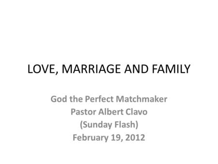 LOVE, MARRIAGE AND FAMILY God the Perfect Matchmaker Pastor Albert Clavo (Sunday Flash) February 19, 2012.