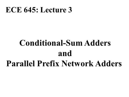 Conditional-Sum Adders and Parallel Prefix Network Adders ECE 645: Lecture 3.