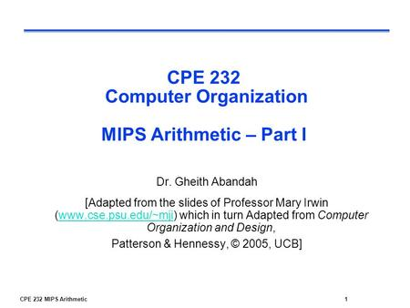 CPE 232 MIPS Arithmetic1 CPE 232 Computer Organization MIPS Arithmetic – Part I Dr. Gheith Abandah [Adapted from the slides of Professor Mary Irwin (www.cse.psu.edu/~mji)