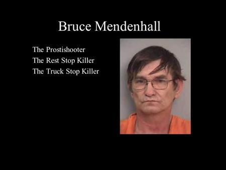 Bruce Mendenhall The Prostishooter The Rest Stop Killer The Truck Stop Killer.
