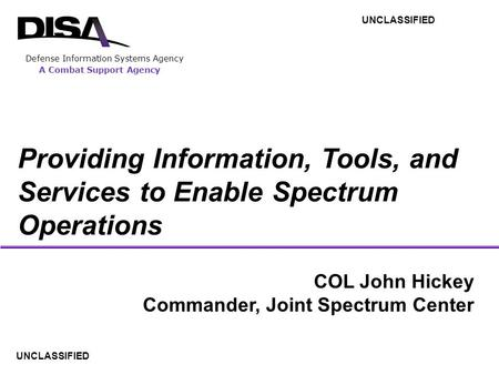 A Combat Support Agency Defense Information Systems Agency COL John Hickey Commander, Joint Spectrum Center UNCLASSIFIED Providing Information, Tools,