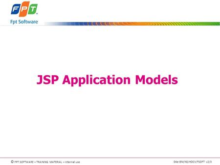 © FPT SOFTWARE – TRAINING MATERIAL – Internal use 04e-BM/NS/HDCV/FSOFT v2/3 JSP Application Models.