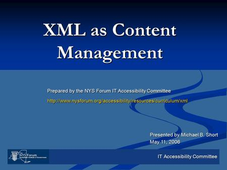 IT Accessibility Committee XML as Content Management Presented by Michael B. Short May 11, 2006 Prepared by the NYS Forum IT Accessibility Committee