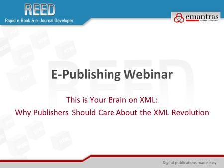 E-Publishing Webinar This is Your Brain on XML: Why Publishers Should Care About the XML Revolution Digital publications made easy.