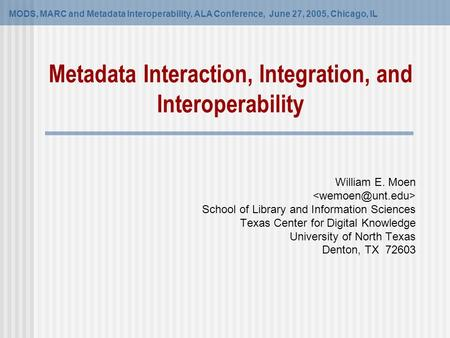 Metadata Interaction, Integration, and Interoperability MODS, MARC and Metadata Interoperability, ALA Conference, June 27, 2005, Chicago, IL William E.