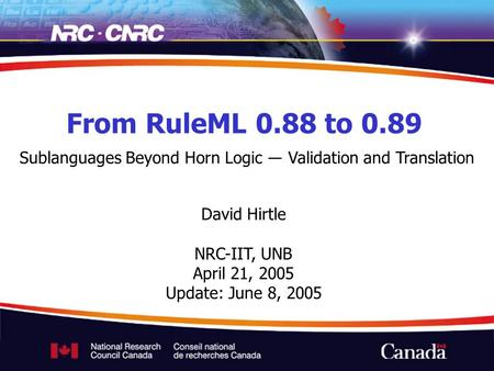 From RuleML 0.88 to 0.89 Sublanguages Beyond Horn Logic ― Validation and Translation David Hirtle NRC-IIT, UNB April 21, 2005 Update: June 8, 2005.