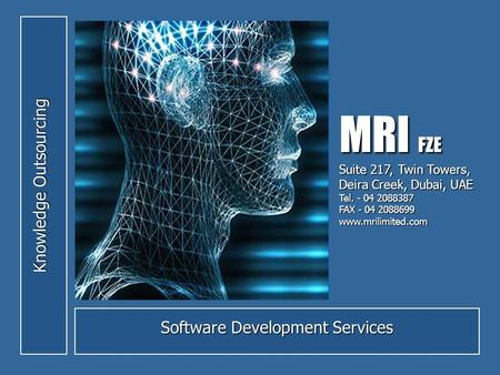 Knowledge Outsourcing Software Development Services MRI FZE Suite 217, Twin Towers, Deira Creek, Dubai, UAE Tel. - 04 2088387 FAX - 04 2088699 www.mrilimited.com.