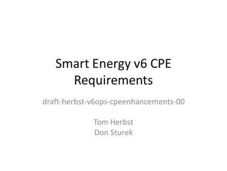 Smart Energy v6 CPE Requirements draft-herbst-v6ops-cpeenhancements-00 Tom Herbst Don Sturek.