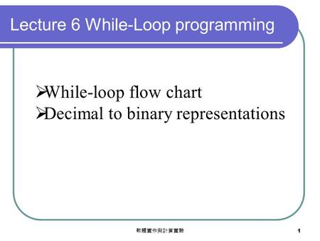 軟體實作與計算實驗 1  While-loop flow chart  Decimal to binary representations Lecture 6 While-Loop programming.