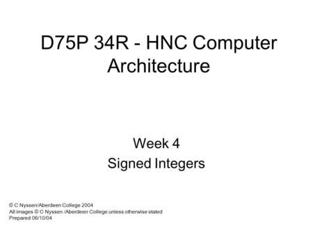 D75P 34R - HNC Computer Architecture Week 4 Signed Integers © C Nyssen/Aberdeen College 2004 All images © C Nyssen /Aberdeen College unless otherwise.