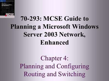 70-293: MCSE Guide to Planning a Microsoft Windows Server 2003 Network, Enhanced Chapter 4: Planning and Configuring Routing and Switching.