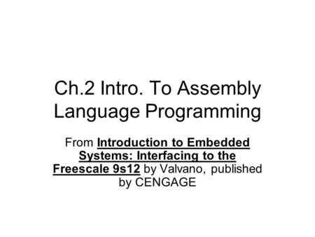 Ch.2 Intro. To Assembly Language Programming From Introduction to Embedded Systems: Interfacing to the Freescale 9s12 by Valvano, published by CENGAGE.