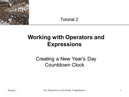 XP Tutorial 2 New Perspectives on JavaScript, Comprehensive1 Working with Operators and Expressions Creating a New Year's Day Countdown Clock.