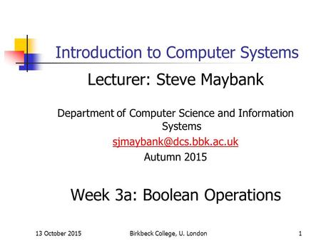 13 October 2015Birkbeck College, U. London1 Introduction to Computer Systems Lecturer: Steve Maybank Department of Computer Science and Information Systems.