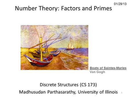 01/29/13 Number Theory: Factors and Primes Discrete Structures (CS 173) Madhusudan Parthasarathy, University of Illinois Boats of Saintes-Maries Van Gogh.
