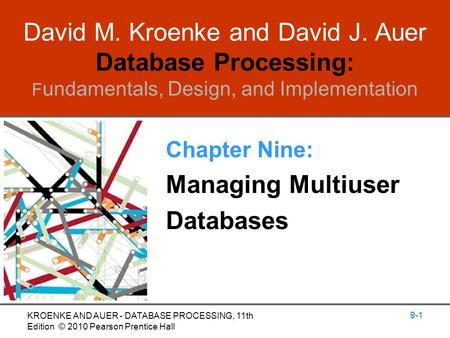 David M. Kroenke and David J. Auer Database Processing: F undamentals, Design, and Implementation Chapter Nine: Managing Multiuser Databases 9-1 KROENKE.