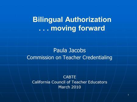 1 Bilingual Authorization... moving forward Paula Jacobs Commission on Teacher Credentialing CABTE California Council of Teacher Educators March 2010.
