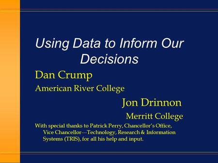 Using Data to Inform Our Decisions Dan Crump American River College Jon Drinnon Merritt College With special thanks to Patrick Perry, Chancellor's Office,
