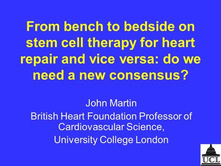 From bench to bedside on stem cell therapy for heart repair and vice versa: do we need a new consensus? John Martin British Heart Foundation Professor.