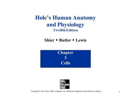 1 Hole's Human Anatomy and Physiology Twelfth Edition Shier  Butler  Lewis Chapter 3 Cells Copyright © The McGraw-Hill Companies, Inc. Permission required.