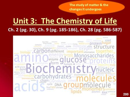 Unit 3: The Chemistry of Life Ch. 2 (pg. 30), Ch. 9 (pg. 185-186), Ch. 28 (pg. 586-587) The study of matter & the changes it undergoes 200.