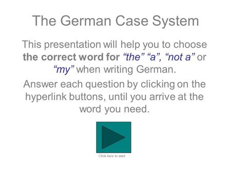 "The German Case System This presentation will help you to choose the correct word for ""the"" ""a"", ""not a"" or ""my"" when writing German. Answer each question."