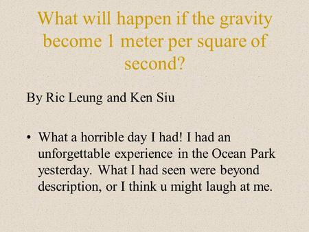 What will happen if the gravity become 1 meter per square of second? By Ric Leung and Ken Siu What a horrible day I had! I had an unforgettable experience.