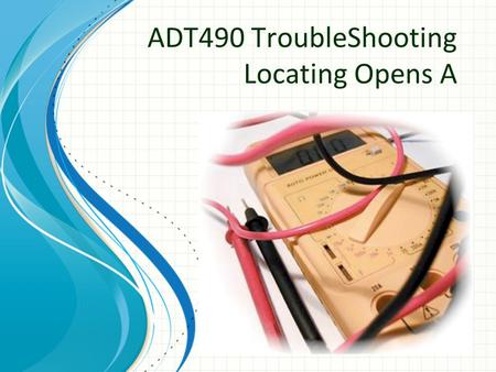 "ADT490 TroubleShooting Locating Opens A. 2 Introduction Breakdown in Circuit Integrity -> Trouble Metallic continuity interrupted an "" open "" occurs System."