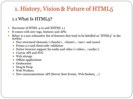 1. History, Vision & Future of HTML5 1.1 What Is HTML5? Successor of HTML 4.01 and XHTML 1.1 It comes with new tags, features and APIs Below is a non exhaustive.