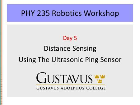 PHY 235 Robotics Workshop Day 5 Distance Sensing Using The Ultrasonic Ping Sensor.