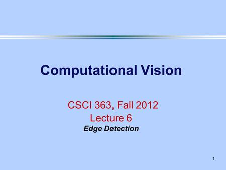 1 Computational Vision CSCI 363, Fall 2012 Lecture 6 Edge Detection.