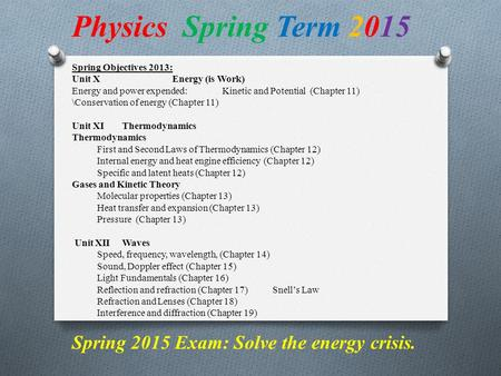 Spring Objectives 2013: Unit XEnergy (is Work) Energy and power expended:Kinetic and Potential (Chapter 11) \Conservation of energy (Chapter 11) Unit XIThermodynamics.