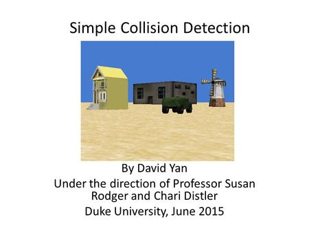 Simple Collision Detection By David Yan Under the direction of Professor Susan Rodger and Chari Distler Duke University, June 2015.
