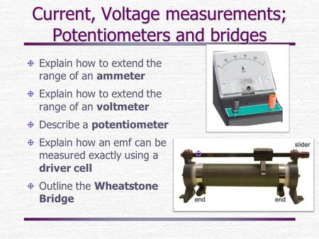 Current, Voltage measurements; Potentiometers and bridges Explain how to extend the range of an ammeter Explain how to extend the range of an voltmeter.
