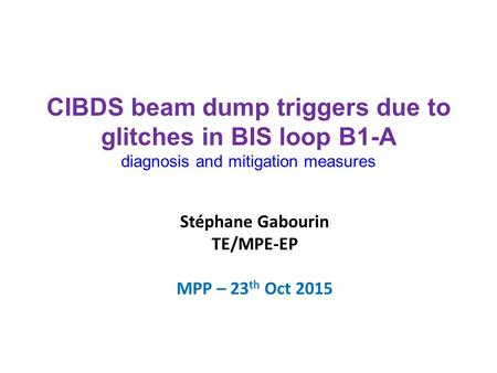 Stéphane Gabourin TE/MPE-EP MPP – 23 th Oct 2015 CIBDS beam dump triggers due to glitches in BIS loop B1-A diagnosis and mitigation measures.
