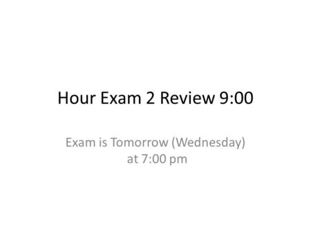 Hour Exam 2 Review 9:00 Exam is Tomorrow (Wednesday) at 7:00 pm.