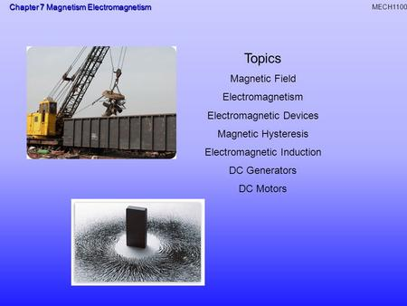 Chapter 7 Magnetism Electromagnetism MECH1100 Topics Magnetic Field Electromagnetism Electromagnetic Devices Magnetic Hysteresis Electromagnetic Induction.