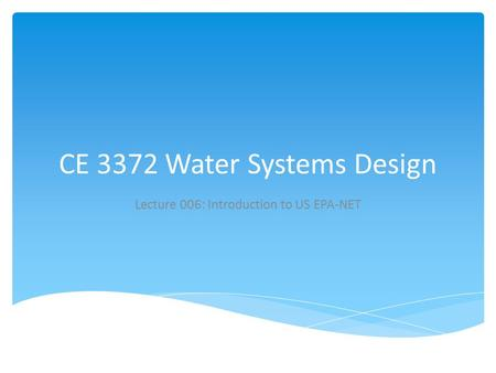 CE 3372 Water Systems Design Lecture 006: Introduction to US EPA-NET.