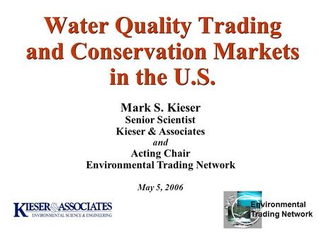 Water Quality Trading and Conservation Markets in the U.S. May 5, 2006 Mark S. Kieser Senior Scientist Kieser & Associates and Acting Chair Environmental.