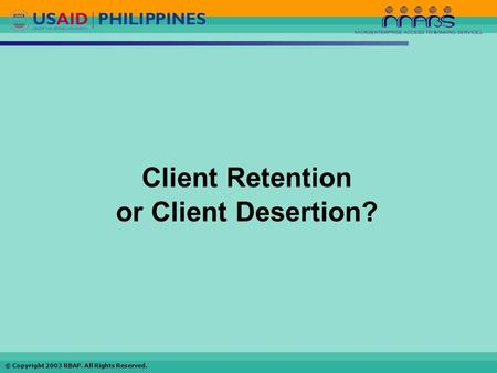© Copyright 2003 RBAP. All Rights Reserved. Client Retention or Client Desertion?