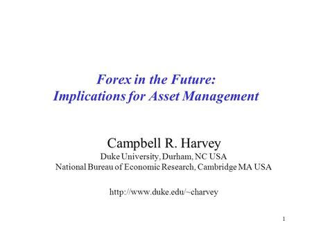 1 Forex in the Future: Implications for Asset Management Campbell R. Harvey Duke University, Durham, NC USA National Bureau of Economic Research, Cambridge.
