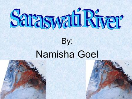 By: Namisha Goel. Introduction Flows through the plains of Punjab and Pakistan Major river of India Rig Veda, describes Saraswati as a mighty river with.