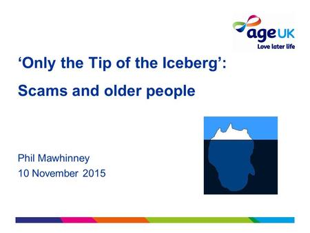 'Only the Tip of the Iceberg': Scams and older people Phil Mawhinney 10 November 2015.
