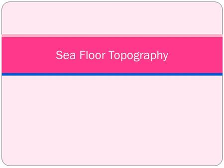 Sea Floor Topography. Topography- the detailed mapping or charting of the features of a relatively small area.