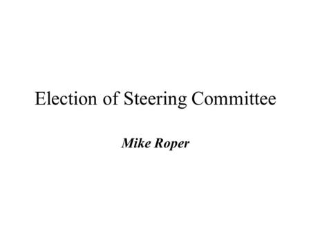 Election of Steering Committee Mike Roper. Current Situation Existing SC formed at The Hague 2000 4 NC Members + Secretariat Geographical Representation.