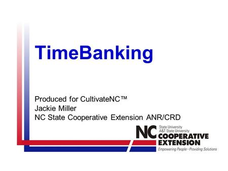 TimeBanking Produced for CultivateNC™ Jackie Miller NC State Cooperative Extension ANR/CRD.