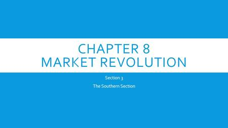CHAPTER 8 MARKET REVOLUTION Section 3 The Southern Section.