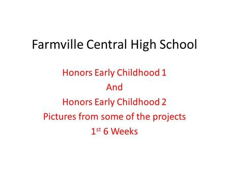 Farmville Central High School Honors Early Childhood 1 And Honors Early Childhood 2 Pictures from some of the projects 1 st 6 Weeks.